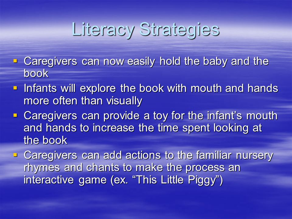 Literacy Strategies  Caregivers can now easily hold the baby and the book  Infants will explore the book with mouth and hands more often than visually  Caregivers can provide a toy for the infant's mouth and hands to increase the time spent looking at the book  Caregivers can add actions to the familiar nursery rhymes and chants to make the process an interactive game (ex.