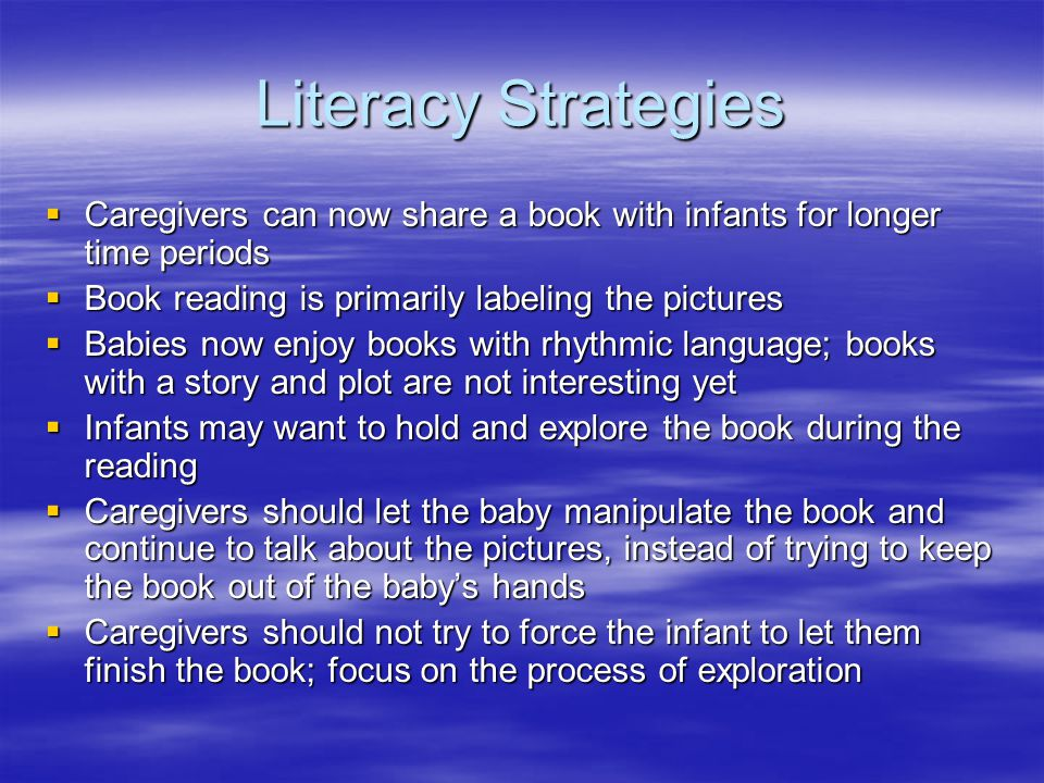 Literacy Strategies  Caregivers can now share a book with infants for longer time periods  Book reading is primarily labeling the pictures  Babies now enjoy books with rhythmic language; books with a story and plot are not interesting yet  Infants may want to hold and explore the book during the reading  Caregivers should let the baby manipulate the book and continue to talk about the pictures, instead of trying to keep the book out of the baby's hands  Caregivers should not try to force the infant to let them finish the book; focus on the process of exploration