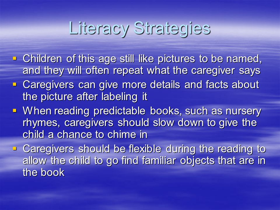 Literacy Strategies  Children of this age still like pictures to be named, and they will often repeat what the caregiver says  Caregivers can give more details and facts about the picture after labeling it  When reading predictable books, such as nursery rhymes, caregivers should slow down to give the child a chance to chime in  Caregivers should be flexible during the reading to allow the child to go find familiar objects that are in the book