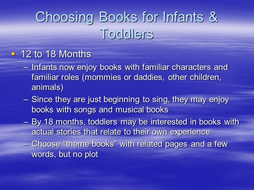 Choosing Books for Infants & Toddlers  12 to 18 Months –Infants now enjoy books with familiar characters and familiar roles (mommies or daddies, other children, animals) –Since they are just beginning to sing, they may enjoy books with songs and musical books –By 18 months, toddlers may be interested in books with actual stories that relate to their own experience –Choose theme books with related pages and a few words, but no plot