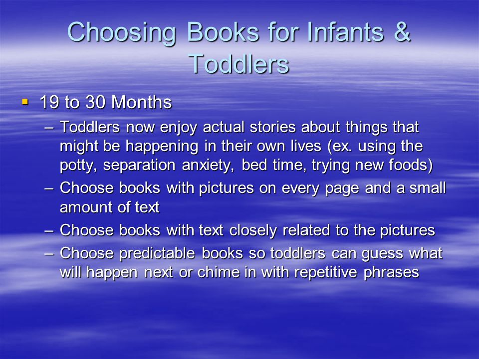 Choosing Books for Infants & Toddlers  19 to 30 Months –Toddlers now enjoy actual stories about things that might be happening in their own lives (ex.