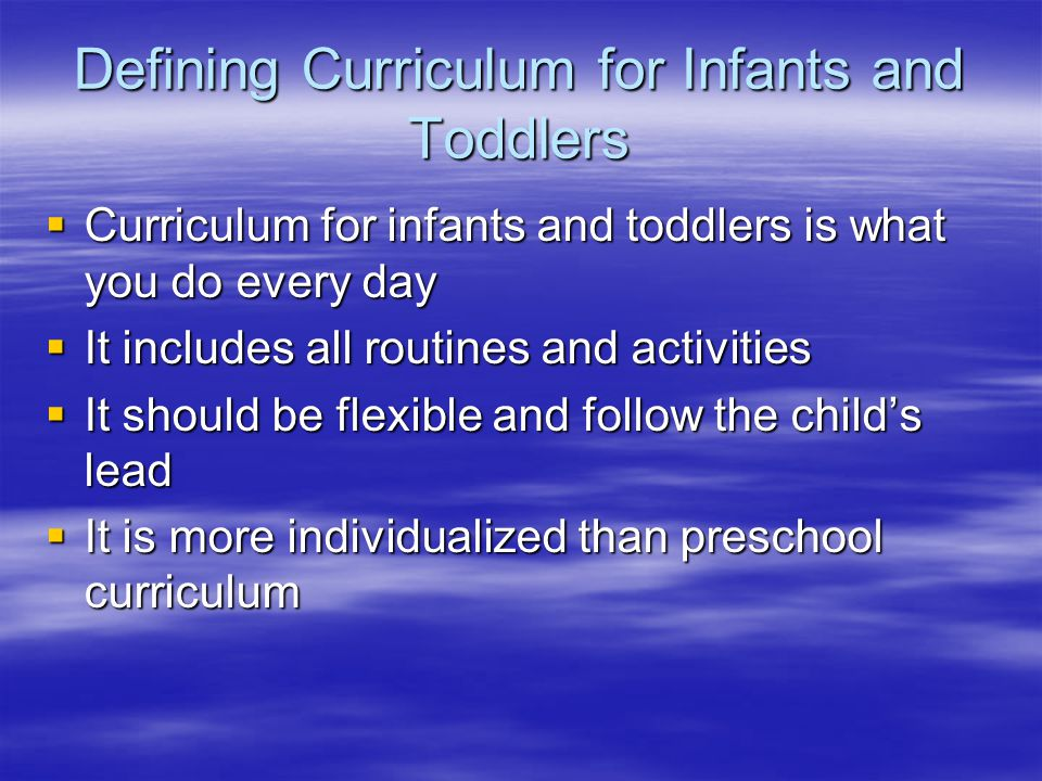 Defining Curriculum for Infants and Toddlers  Curriculum for infants and toddlers is what you do every day  It includes all routines and activities  It should be flexible and follow the child's lead  It is more individualized than preschool curriculum