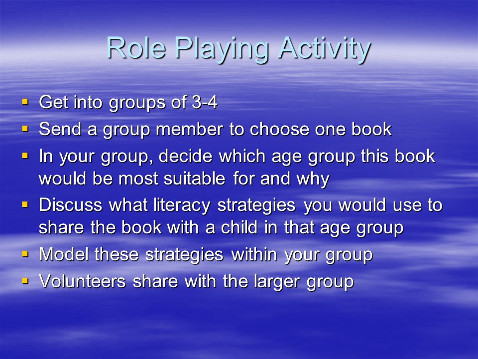 Role Playing Activity  Get into groups of 3-4  Send a group member to choose one book  In your group, decide which age group this book would be most suitable for and why  Discuss what literacy strategies you would use to share the book with a child in that age group  Model these strategies within your group  Volunteers share with the larger group