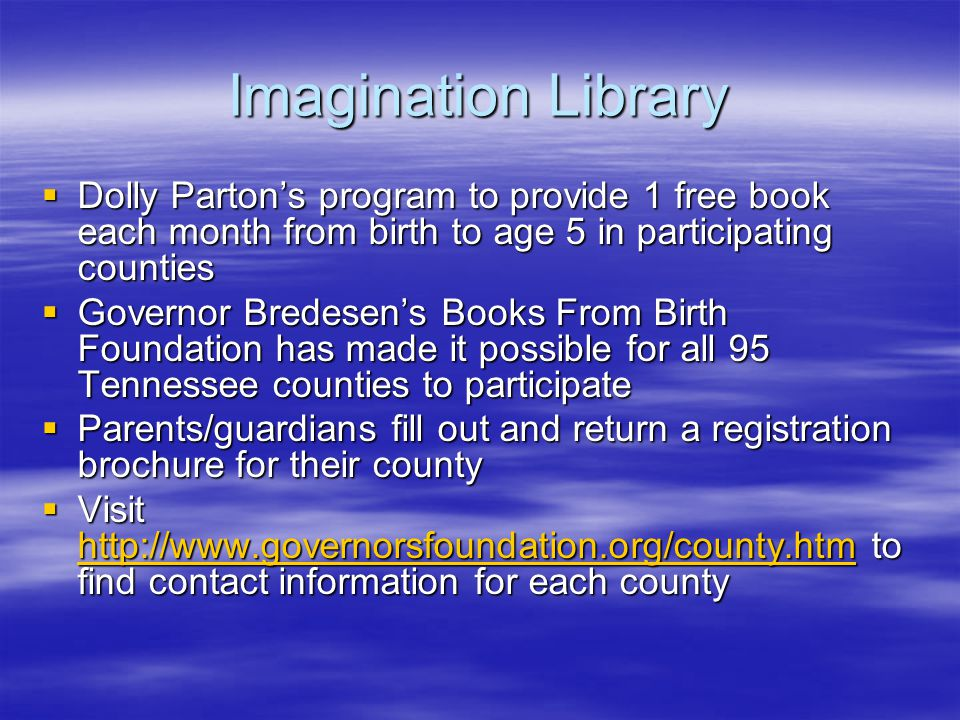 Imagination Library  Dolly Parton's program to provide 1 free book each month from birth to age 5 in participating counties  Governor Bredesen's Books From Birth Foundation has made it possible for all 95 Tennessee counties to participate  Parents/guardians fill out and return a registration brochure for their county  Visit http://www.governorsfoundation.org/county.htm to find contact information for each county http://www.governorsfoundation.org/county.htm