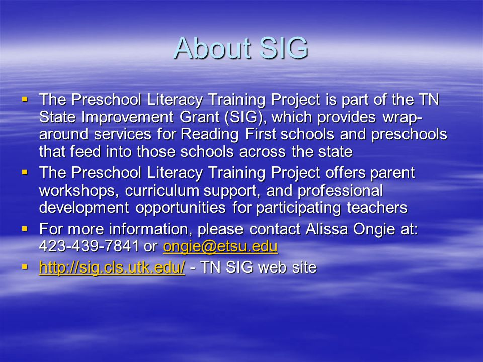 About SIG  The Preschool Literacy Training Project is part of the TN State Improvement Grant (SIG), which provides wrap- around services for Reading First schools and preschools that feed into those schools across the state  The Preschool Literacy Training Project offers parent workshops, curriculum support, and professional development opportunities for participating teachers  For more information, please contact Alissa Ongie at: 423-439-7841 or ongie@etsu.edu ongie@etsu.edu  http://sig.cls.utk.edu/ - TN SIG web site http://sig.cls.utk.edu/