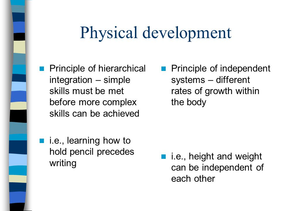 Physical development Principle of hierarchical integration – simple skills must be met before more complex skills can be achieved i.e., learning how t