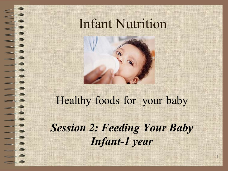 1 Infant Nutrition Healthy foods for your baby Session 2: Feeding Your Baby Infant-1 year