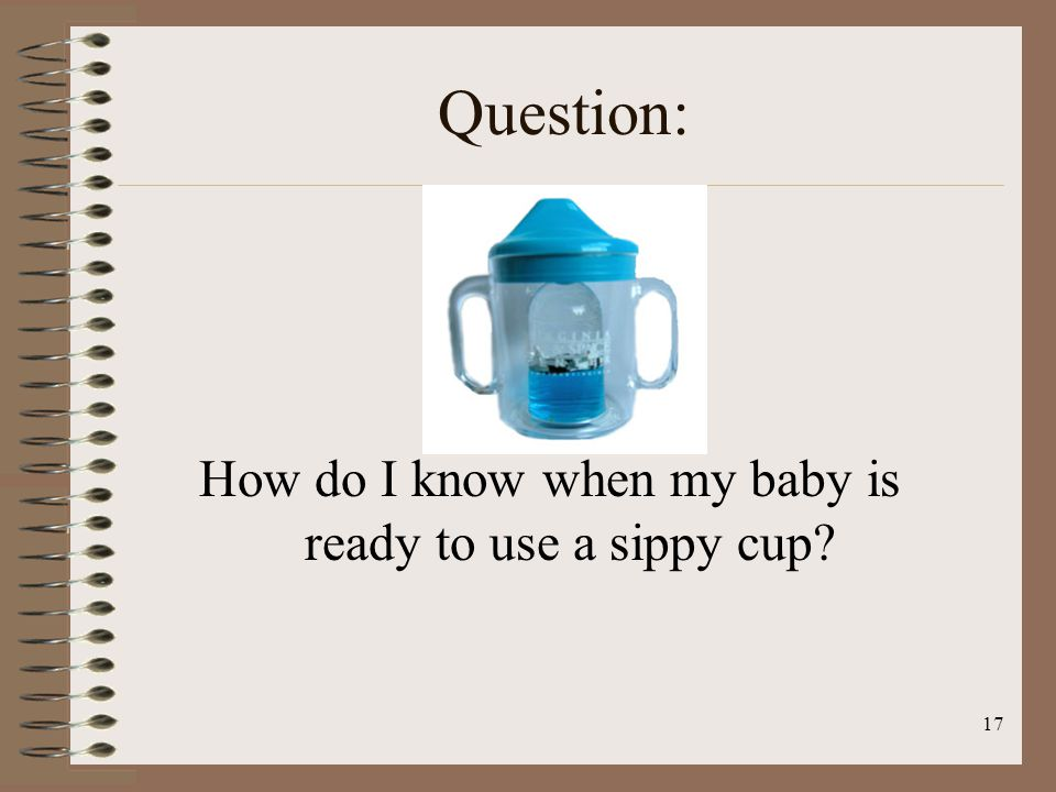 17 Question: How do I know when my baby is ready to use a sippy cup?