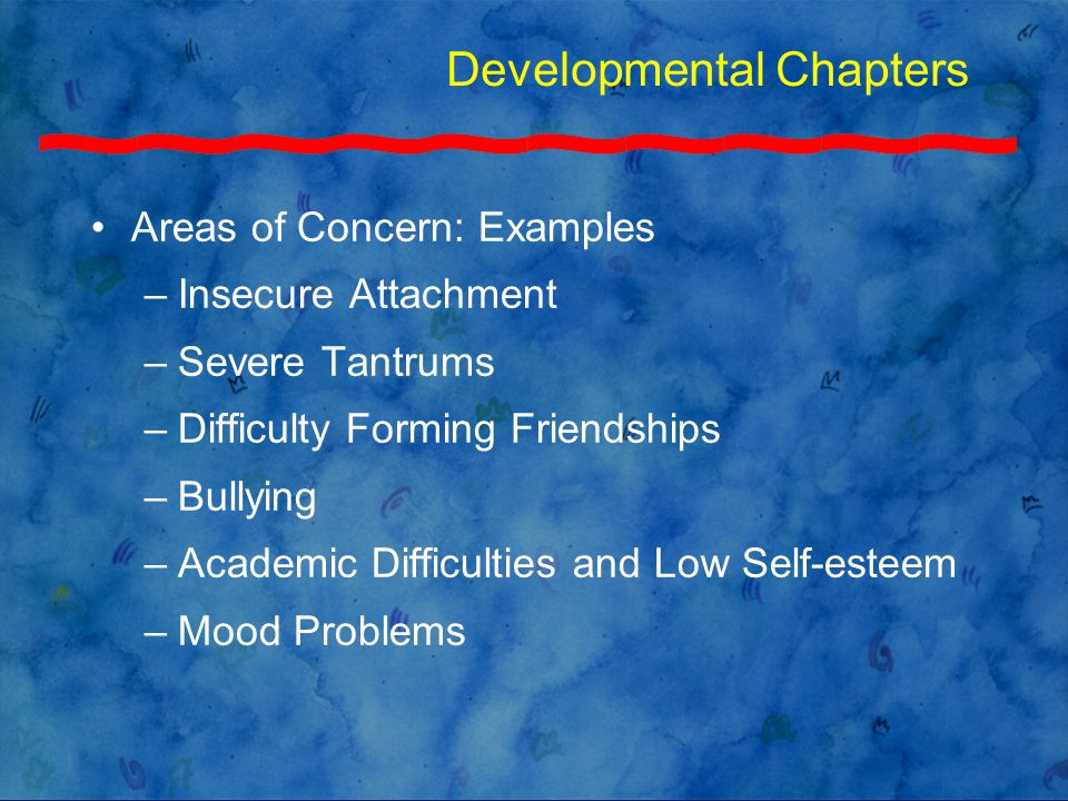 Developmental Chapters Areas of Concern: Examples –Insecure Attachment –Severe Tantrums –Difficulty Forming Friendships –Bullying –Academic Difficulties and Low Self-esteem –Mood Problems