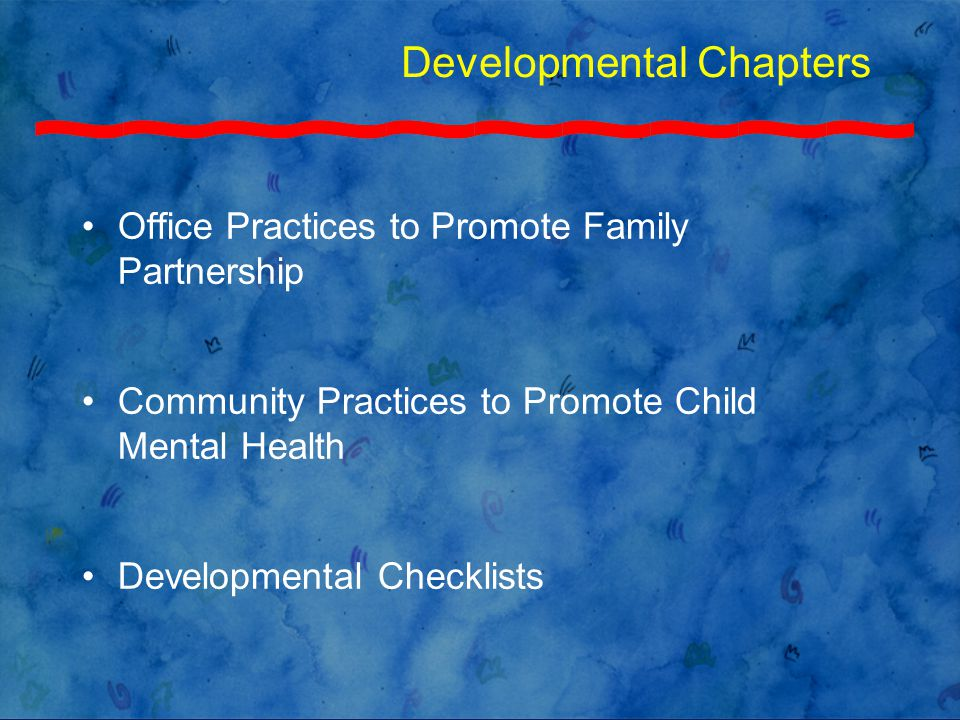Developmental Chapters Office Practices to Promote Family Partnership Community Practices to Promote Child Mental Health Developmental Checklists