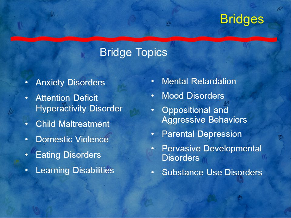 Bridges Anxiety Disorders Attention Deficit Hyperactivity Disorder Child Maltreatment Domestic Violence Eating Disorders Learning Disabilities Mental Retardation Mood Disorders Oppositional and Aggressive Behaviors Parental Depression Pervasive Developmental Disorders Substance Use Disorders Bridge Topics