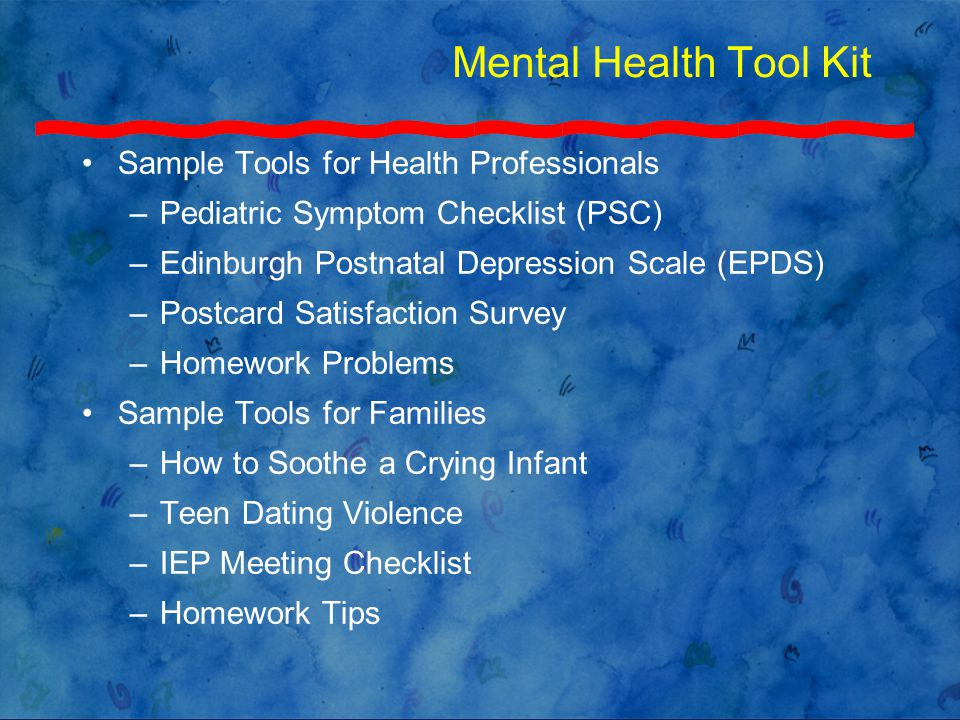 Mental Health Tool Kit Sample Tools for Health Professionals –Pediatric Symptom Checklist (PSC) –Edinburgh Postnatal Depression Scale (EPDS) –Postcard Satisfaction Survey –Homework Problems Sample Tools for Families –How to Soothe a Crying Infant –Teen Dating Violence –IEP Meeting Checklist –Homework Tips