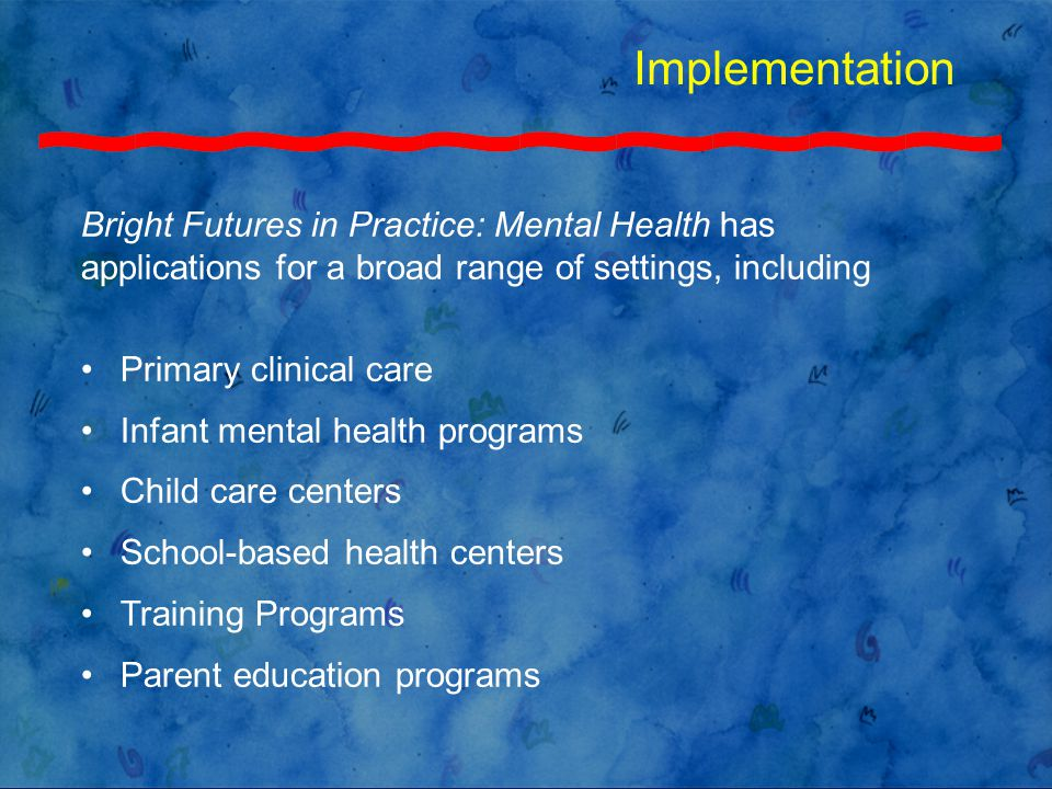 Implementation Bright Futures in Practice: Mental Health has applications for a broad range of settings, including Primary clinical care Infant mental health programs Child care centers School-based health centers Training Programs Parent education programs