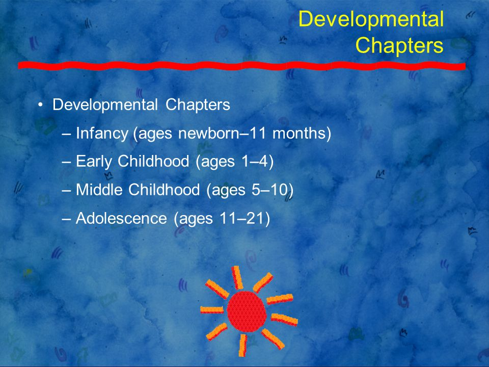Developmental Chapters – Infancy (ages newborn–11 months) – Early Childhood (ages 1–4) – Middle Childhood (ages 5–10) – Adolescence (ages 11–21)