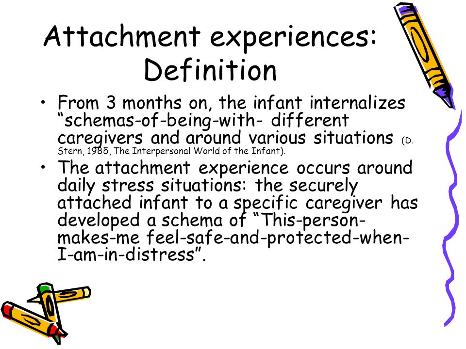 Attachment experiences: Definition From 3 months on, the infant internalizes schemas-of-being-with- different caregivers and around various situations (D.
