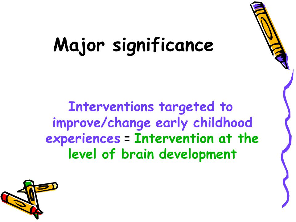 Major significance Interventions targeted to improve/change early childhood experiences = Intervention at the level of brain development