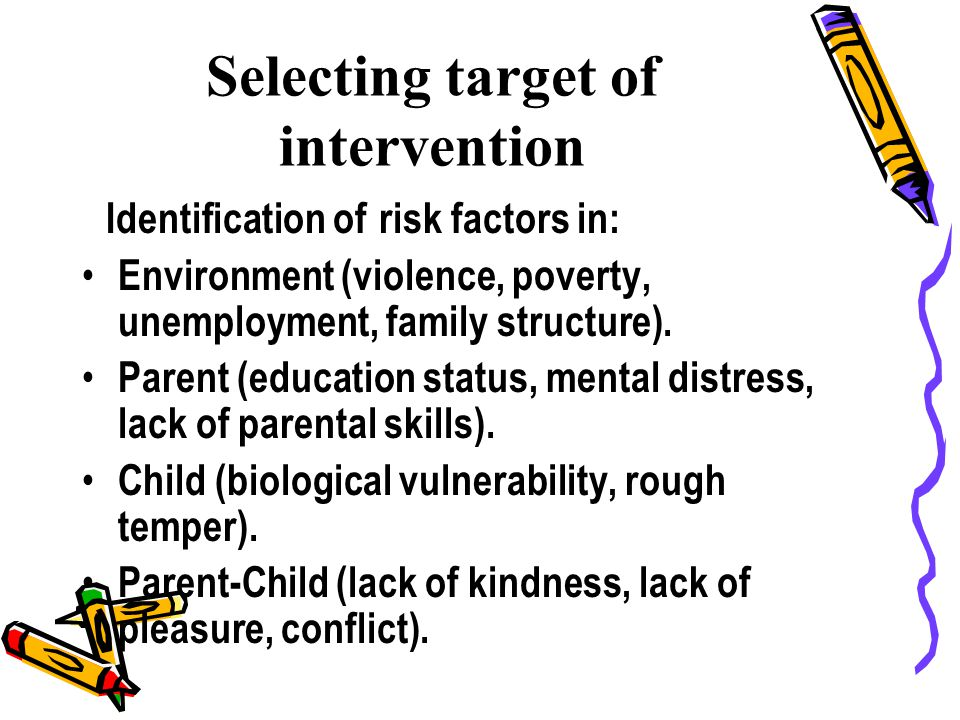 Selecting target of intervention Identification of risk factors in: Environment (violence, poverty, unemployment, family structure).
