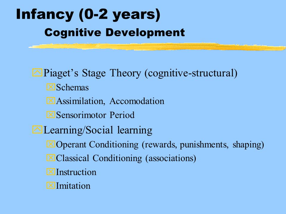 Infancy (0-2 years) Cognitive Development yPiaget's Stage Theory (cognitive-structural) xSchemas xAssimilation, Accomodation xSensorimotor Period yLea