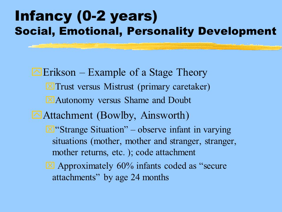 Infancy (0-2 years) Social, Emotional, Personality Development yErikson – Example of a Stage Theory xTrust versus Mistrust (primary caretaker) xAutono
