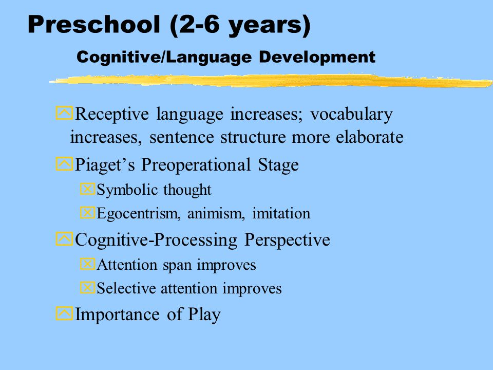 Preschool (2-6 years) Cognitive/Language Development yReceptive language increases; vocabulary increases, sentence structure more elaborate yPiaget's