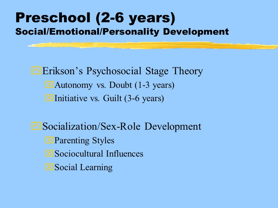 Preschool (2-6 years) Social/Emotional/Personality Development yErikson's Psychosocial Stage Theory xAutonomy vs. Doubt (1-3 years) xInitiative vs. Gu