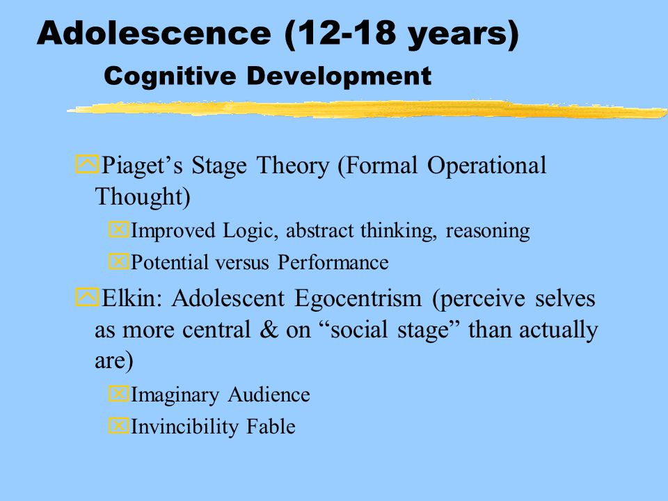 Adolescence (12-18 years) Cognitive Development yPiaget's Stage Theory (Formal Operational Thought) xImproved Logic, abstract thinking, reasoning xPot