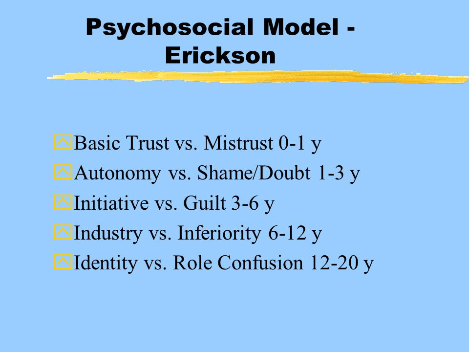 Psychosocial Model - Erickson yBasic Trust vs. Mistrust 0-1 y yAutonomy vs. Shame/Doubt 1-3 y yInitiative vs. Guilt 3-6 y yIndustry vs. Inferiority 6-