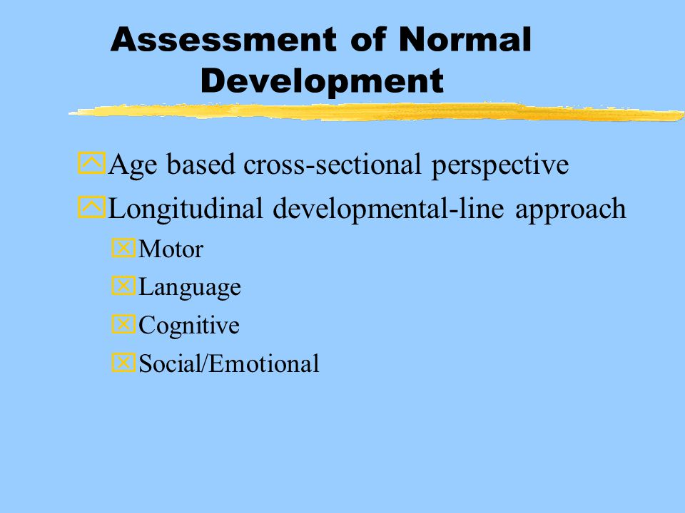 Assessment of Normal Development yAge based cross-sectional perspective yLongitudinal developmental-line approach xMotor xLanguage xCognitive xSocial/