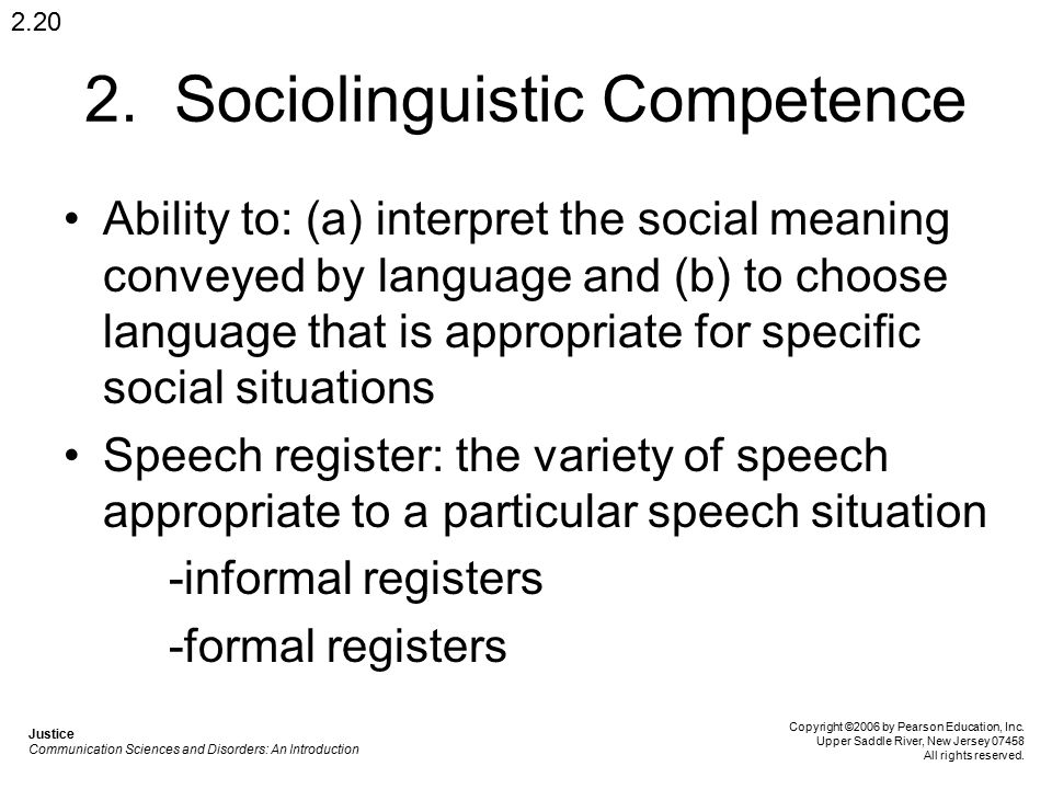 2. Sociolinguistic Competence Ability to: (a) interpret the social meaning conveyed by language and (b) to choose language that is appropriate for spe