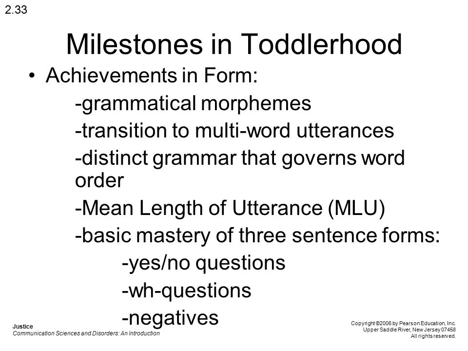 Milestones in Toddlerhood Achievements in Form: -grammatical morphemes -transition to multi-word utterances -distinct grammar that governs word order