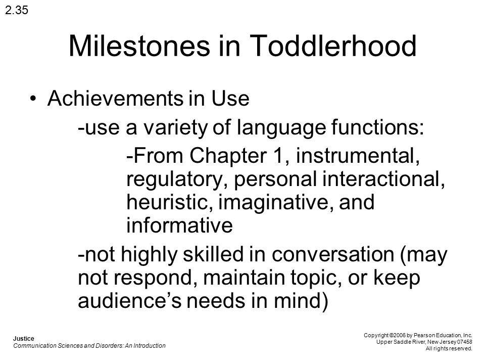 Milestones in Toddlerhood Achievements in Use -use a variety of language functions: -From Chapter 1, instrumental, regulatory, personal interactional,