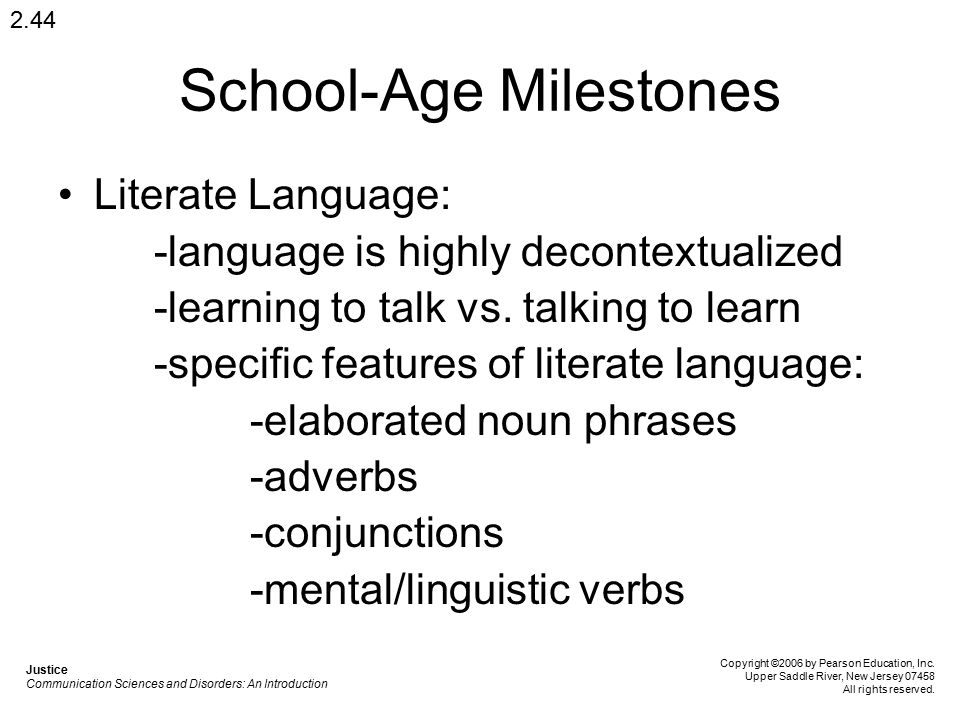 School-Age Milestones Literate Language: -language is highly decontextualized -learning to talk vs. talking to learn -specific features of literate la