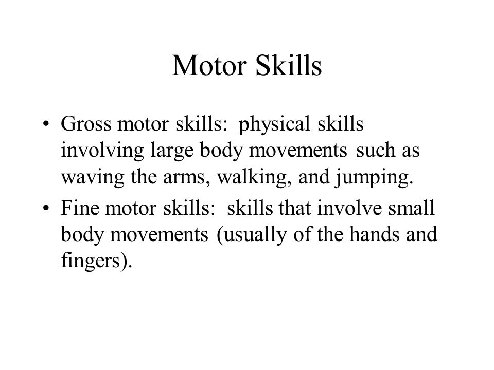 Motor Skills Gross motor skills: physical skills involving large body movements such as waving the arms, walking, and jumping.
