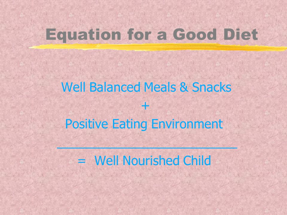 Equation for a Good Diet Well Balanced Meals & Snacks + Positive Eating Environment __________________________ = Well Nourished Child