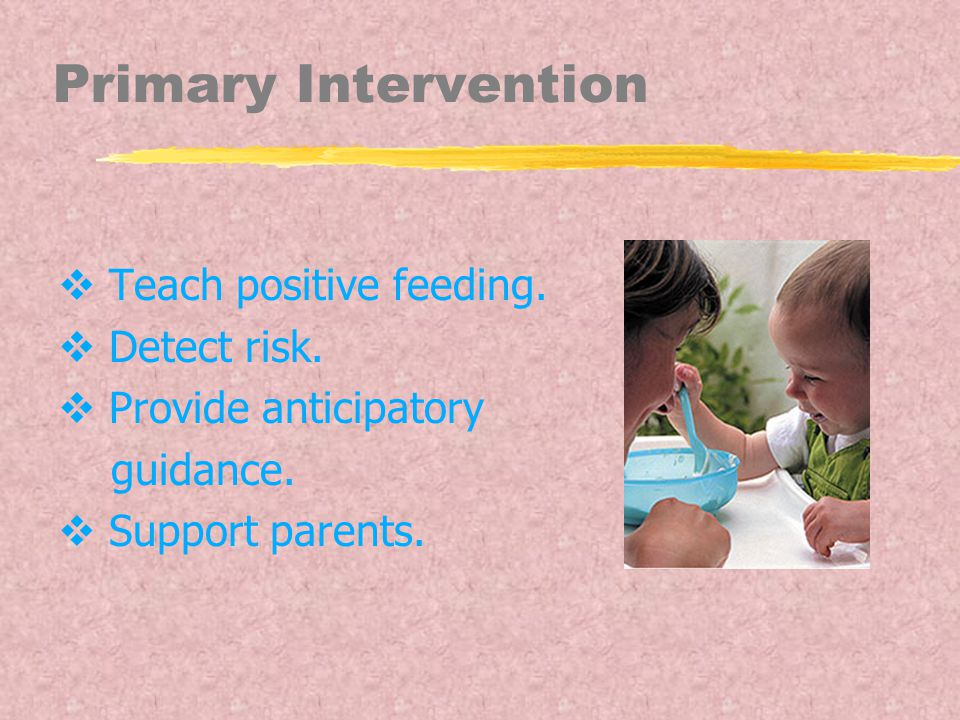 Primary Intervention  Teach positive feeding.  Detect risk.