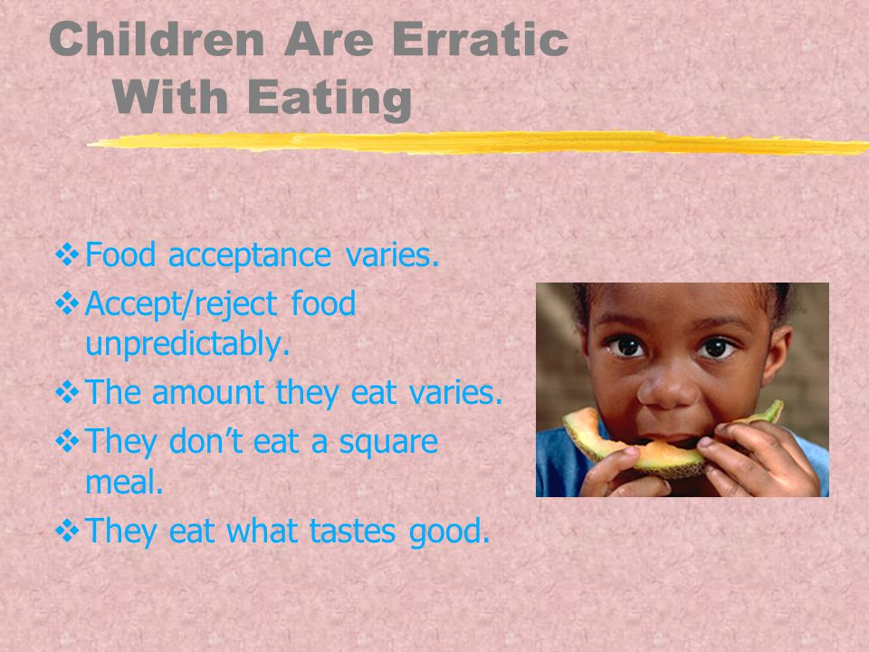 Children Are Erratic With Eating  Food acceptance varies.