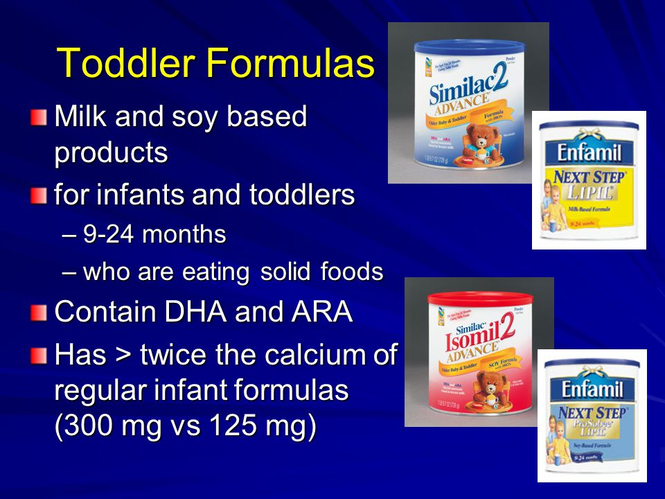 Toddler Formulas Milk and soy based products for infants and toddlers –9-24 months –who are eating solid foods Contain DHA and ARA Has > twice the calcium of regular infant formulas (300 mg vs 125 mg)
