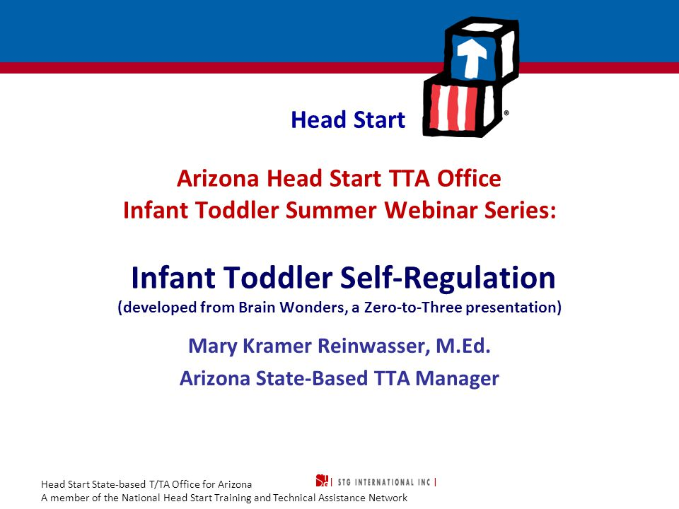 Head Start State-based T/TA Office for Arizona A member of the National Head Start Training and Technical Assistance Network Head Start Arizona Head Start TTA Office Infant Toddler Summer Webinar Series: Infant Toddler Self-Regulation (developed from Brain Wonders, a Zero-to-Three presentation) Mary Kramer Reinwasser, M.Ed.