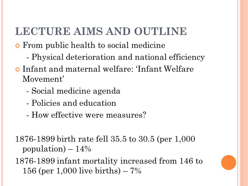 LECTURE AIMS AND OUTLINE From public health to social medicine - Physical deterioration and national efficiency Infant and maternal welfare: 'Infant Welfare Movement' - Social medicine agenda - Policies and education - How effective were measures.