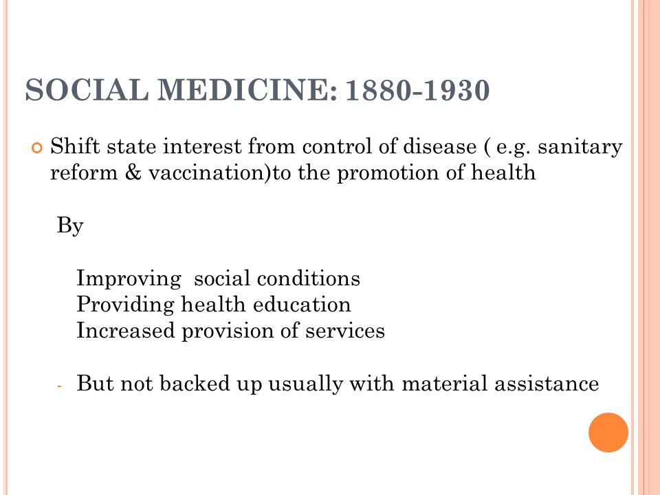 SOCIAL MEDICINE: 1880-1930 Shift state interest from control of disease ( e.g.
