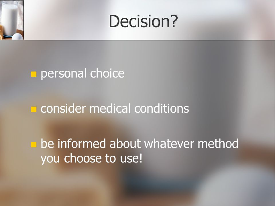 Decision? personal choice consider medical conditions be informed about whatever method you choose to use!