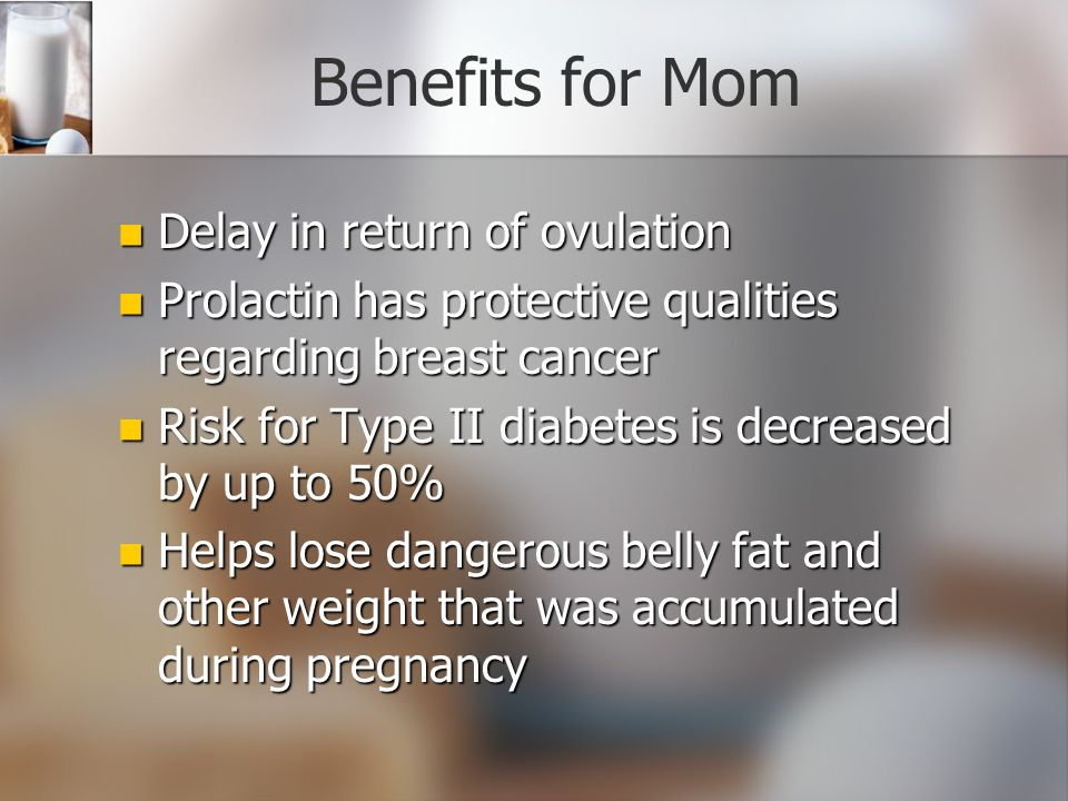 Benefits for Mom Delay in return of ovulation Delay in return of ovulation Prolactin has protective qualities regarding breast cancer Prolactin has pr