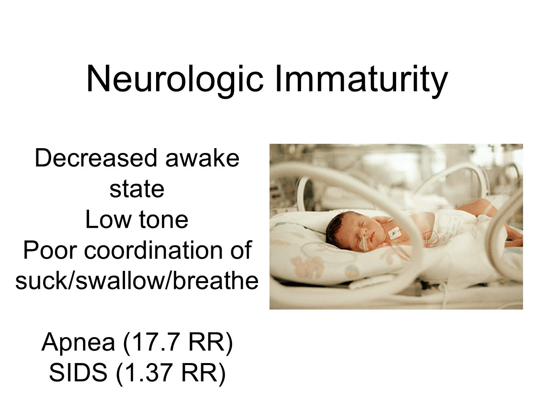 Decreased awake state Low tone Poor coordination of suck/swallow/breathe Apnea (17.7 RR) SIDS (1.37 RR) Teune MJ, et al.