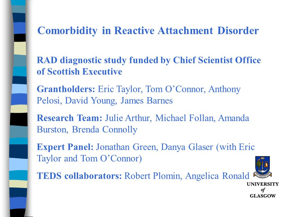 Comorbidity in Reactive Attachment Disorder RAD diagnostic study funded by Chief Scientist Office of Scottish Executive Grantholders: Eric Taylor, Tom