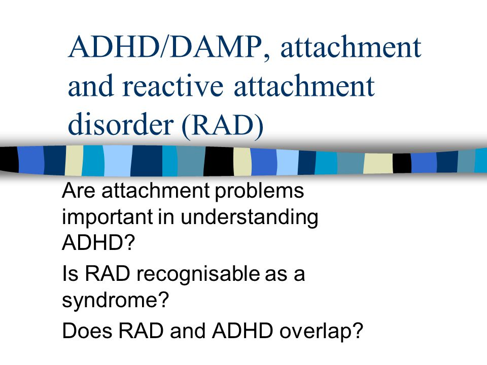ADHD/DAMP, attachment and reactive attachment disorder (RAD) Are attachment problems important in understanding ADHD? Is RAD recognisable as a syndrom