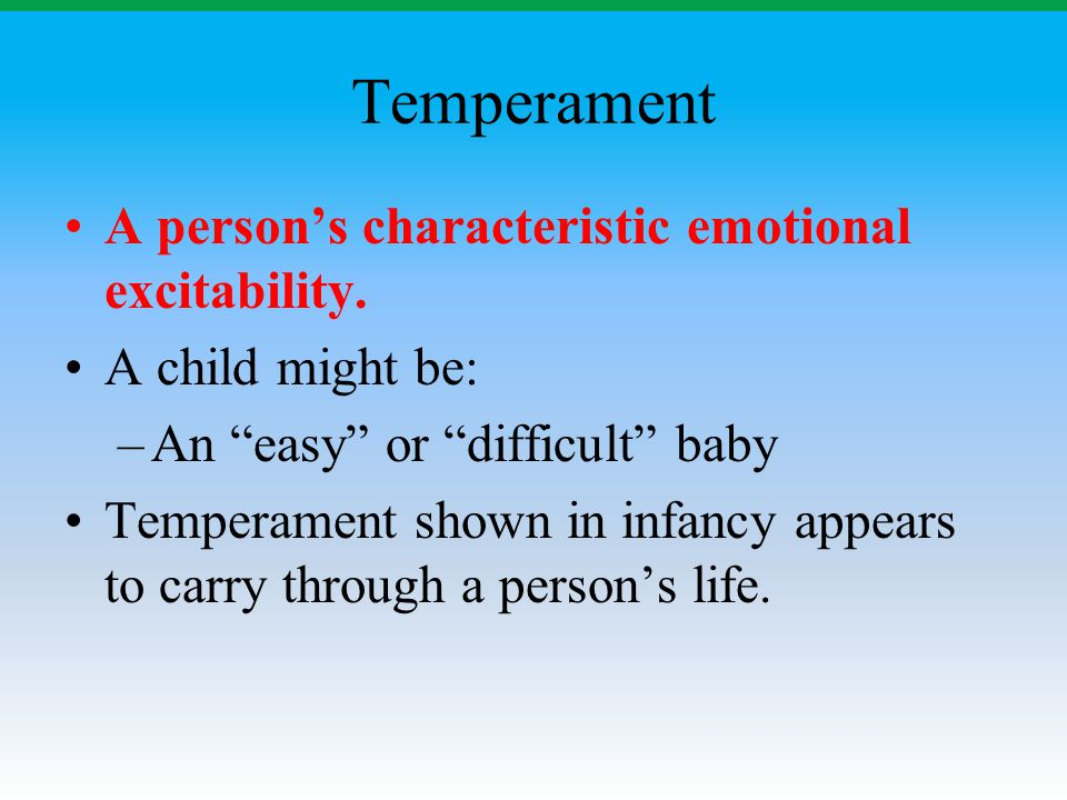 "Temperament A person's characteristic emotional excitability. A child might be: –An ""easy"" or ""difficult"" baby Temperament shown in infancy appears to"