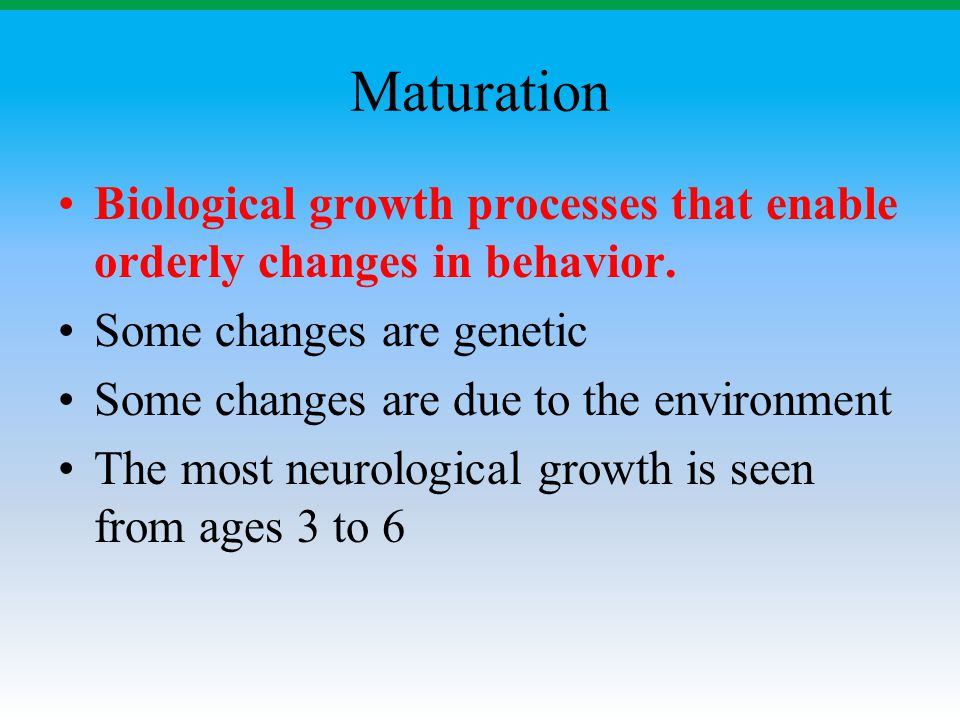 Maturation Biological growth processes that enable orderly changes in behavior. Some changes are genetic Some changes are due to the environment The m