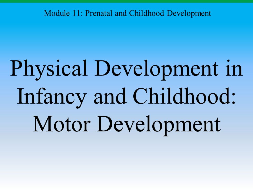 Physical Development in Infancy and Childhood: Motor Development Module 11: Prenatal and Childhood Development
