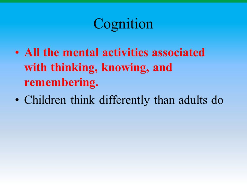 Cognition All the mental activities associated with thinking, knowing, and remembering. Children think differently than adults do