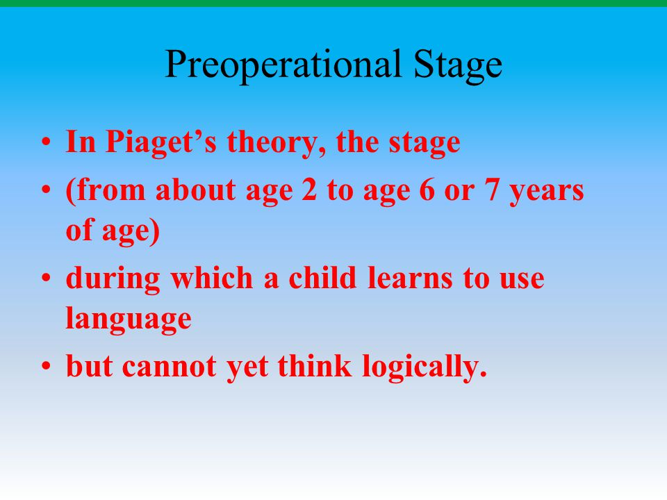 Preoperational Stage In Piaget's theory, the stage (from about age 2 to age 6 or 7 years of age) during which a child learns to use language but canno